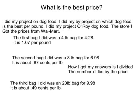 What is the best price? I did my project on dog food. I did my by project on which dog food Is the best per pound. I did my project Ol'Roy dog food. The.