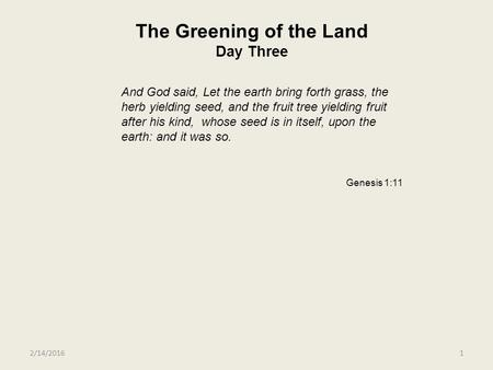 2/14/20161 The Greening of the Land Day Three And God said, Let the earth bring forth grass, the herb yielding seed, and the fruit tree yielding fruit.