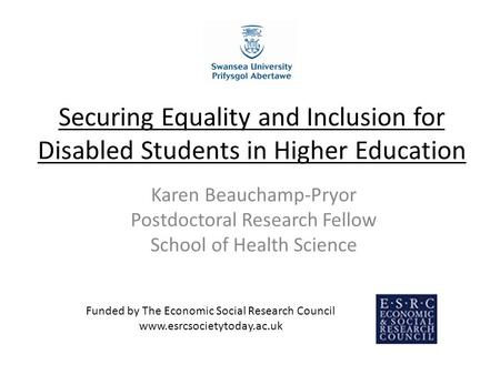 Securing Equality and Inclusion for Disabled Students in Higher Education Karen Beauchamp-Pryor Postdoctoral Research Fellow School of Health Science Funded.