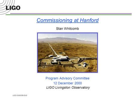 LIGO-G000335-00-D Commissioning at Hanford Stan Whitcomb Program Advisory Committee 12 December 2000 LIGO Livingston Observatory.