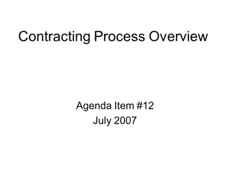 Contracting Process Overview Agenda Item #12 July 2007.
