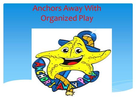Anchors Away With Organized Play  Our overall objectives listed are as follows:  To ensure the safety of our students.  To make playtime constructive,