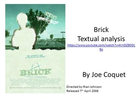 Brick Textual analysis https://www.youtube.com/watch?v=KrnDZ8DDL 9o https://www.youtube.com/watch?v=KrnDZ8DDL 9o By Joe Coquet Directed by Rian Johnson.