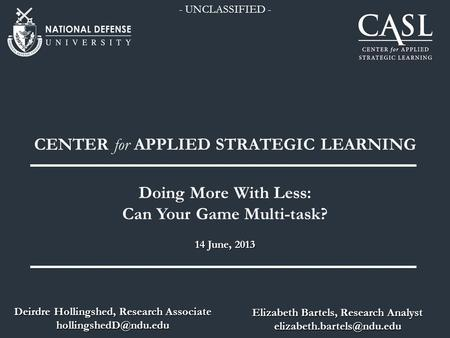 14 June, 2013 CENTER for APPLIED STRATEGIC LEARNING Doing More With Less: Can Your Game Multi-task? Elizabeth Bartels, Research Analyst