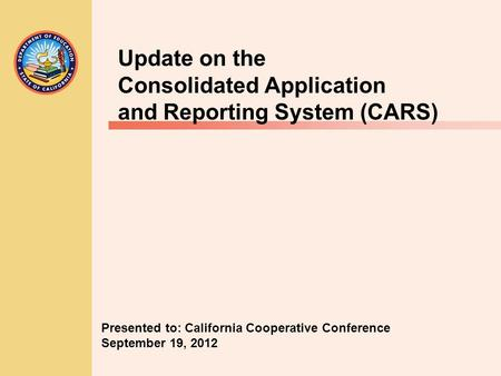 Update on the Consolidated Application and Reporting System (CARS) Presented to: California Cooperative Conference September 19, 2012.
