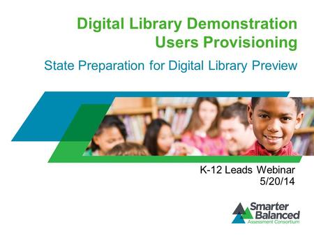 Digital Library Demonstration Users Provisioning State Preparation for Digital Library Preview K-12 Leads Webinar 5/20/14.