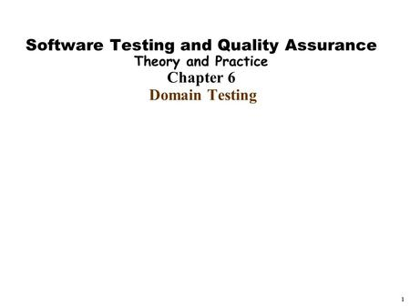 1 Software Testing and Quality Assurance Theory and Practice Chapter 6 Domain Testing.