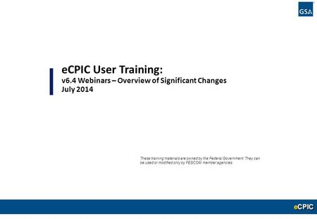 0 eCPIC User Training: v6.4 Webinars – Overview of Significant Changes July 2014 These training materials are owned by the Federal Government. They can.