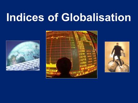 Indices of Globalisation. There are several indices available to meaure the extent of globalisation. We will study the Kearney index in more detail but.