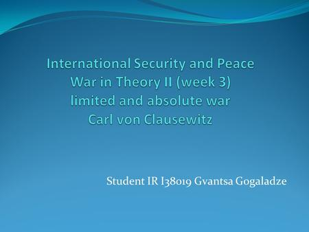 Student IR I38019 Gvantsa Gogaladze. What is war? By Carl von Clausewitz's definition -  War therefore is an act of violence to compel our opponent to.