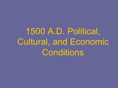 1500 A.D. Political, Cultural, and Economic Conditions.