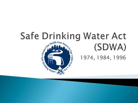 1974, 1984, 1996.  Enacted December 16, 1974 ◦ Amended in 1986 and 1996  SWDA regulates all public water systems in the U.S. (national law)  Requires.