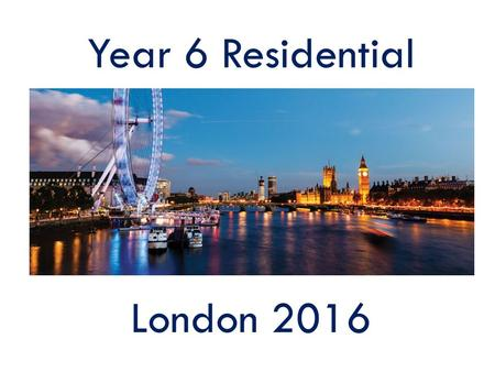 Year 6 Residential London 2016. Dates Wednesday 10 th February to Friday 12 th February 2016.