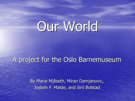 Our World A project for the Oslo Barnemuseum By Marie Mjåseth, Miran Damjanovic, Jostein F. Malde, and Siril Bolstad.