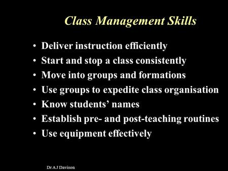 Dr A J Davison Class Management Skills Deliver instruction efficiently Start and stop a class consistently Move into groups and formations Use groups to.