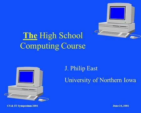 CS & IT Symposium 2001June 24, 2001 The High School Computing Course J. Philip East University of Northern Iowa.