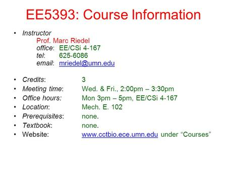 EE5393: Course Information Instructor Prof. Marc Riedel office: EE/CSi 4-167 tel: 625-6086   Credits: 3 Meeting time: