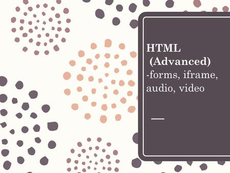 HTML (Advanced) -forms, iframe, audio, video. Outline – Forms – iFrames – Audio/Video.