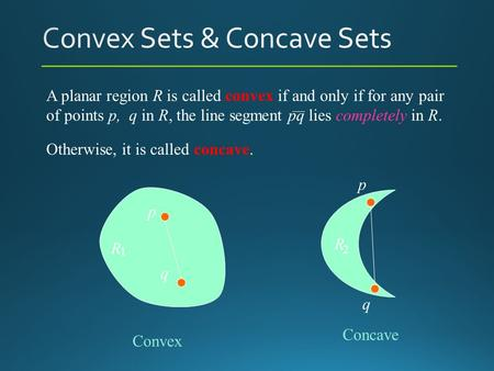 A planar region R is called convex if and only if for any pair of points p, q in R, the line segment pq lies completely in R. Otherwise, it is called concave.