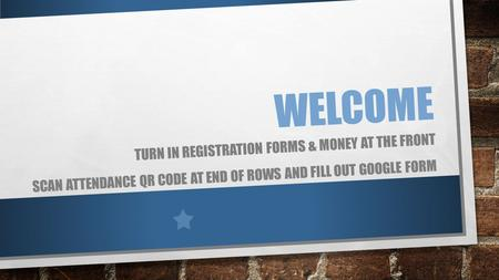 WELCOME TURN IN REGISTRATION FORMS & MONEY AT THE FRONT SCAN ATTENDANCE QR CODE AT END OF ROWS AND FILL OUT GOOGLE FORM.