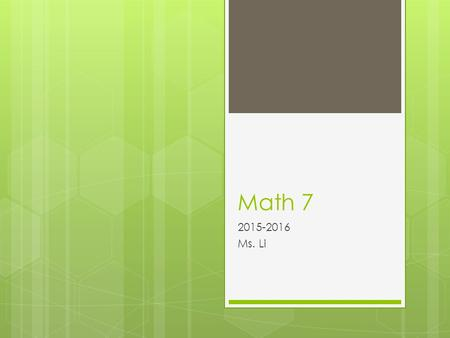 Math 7 2015-2016 Ms. Li. About Me...  Excited to be teaching Math 7  B.S. Degree in Mathematics from UC Irvine  Masters of Arts in Teaching  Logic.