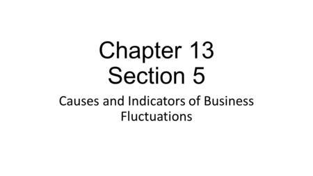 Chapter 13 Section 5 Causes and Indicators of Business Fluctuations.