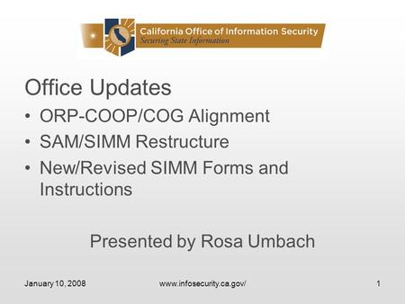 January 10, 2008www.infosecurity.ca.gov/1 Office Updates ORP-COOP/COG Alignment SAM/SIMM Restructure New/Revised SIMM Forms and Instructions Presented.
