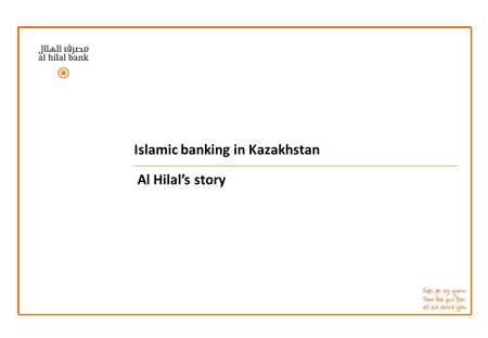 Islamic banking in Kazakhstan Al Hilal's story. The first Islamic Bank in Kazakhstan and its relations with domestic regulative bodies: lessons and recommendations.
