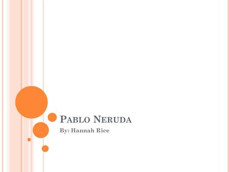 P ABLO N ERUDA By: Hannah Rice. 1904 Pablo Neruda was born on July 12, 1904 Pablo Neruda was born Neftalí Ricardo Reyes Basoalto in Parral, a small town.