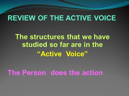 "REVIEW OF THE ACTIVE VOICE The structures that we have studied so far are in the ""Active Voice"" The Person does the action."