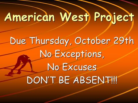 American West Project Due Thursday, October 29th No Exceptions, No Excuses DON'T BE ABSENT!!!