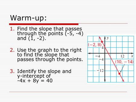 Warm-up: 1.Find the slope that passes through the points (-5, -4) and (1, -2). 2.Use the graph to the right to find the slope that passes through the points.