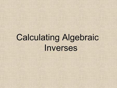 Calculating Algebraic Inverses. Daily Check Find the inverse of the following functions.