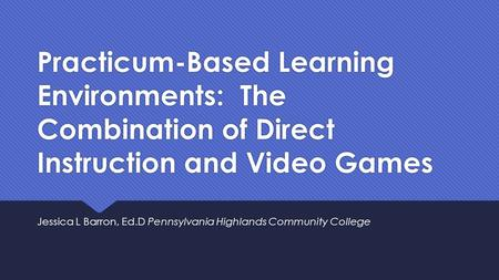 Practicum-Based Learning Environments: The Combination of Direct Instruction and Video Games Jessica L Barron, Ed.D Pennsylvania Highlands Community College.