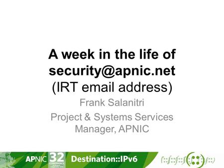 A week in the life of (IRT  address) Frank Salanitri Project & Systems Services Manager, APNIC.