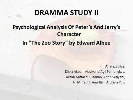 "DRAMMA STUDY II Psychological Analysis Of Peter's And Jerry's Character In ""The Zoo Story"" by Edward Albee Analyzed by: Dicka Akbari, Noviyanti Agil Pamungkas,"