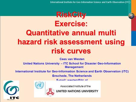 International Institute for Geo-Information Science and Earth Observation (ITC) ISL 2004 RiskCity Exercise: Quantitative annual multi hazard risk assessment.