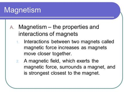 Magnetism A. Magnetism – the properties and interactions of magnets 1. Interactions between two magnets called magnetic force increases as magnets move.
