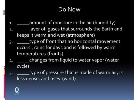 1.qa Do Now 1. _____amount of moisture in the air (humidity) 2. _____layer of gases that surrounds the Earth and keeps it warm and wet (atmosphere) 3.