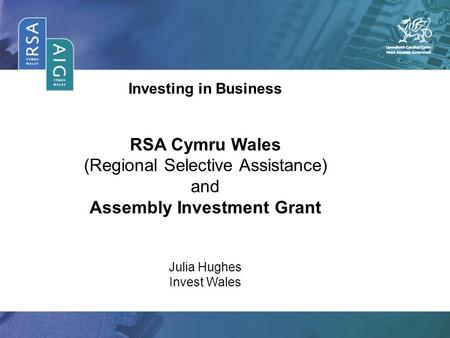 Investing in Business RSA Cymru Wales (Regional Selective Assistance) and Assembly Investment Grant Julia Hughes Invest Wales.