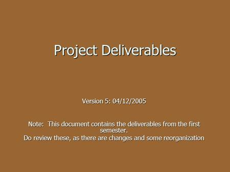 Project Deliverables Version 5: 04/12/2005 Note: This document contains the deliverables from the first semester. Do review these, as there are changes.