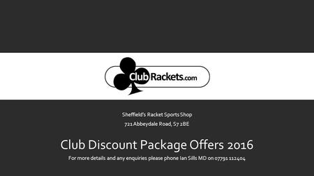 Sheffield's Racket Sports Shop 721 Abbeydale Road, S7 2BE Club Discount Package Offers 2016 For more details and any enquiries please phone Ian Sills MD.