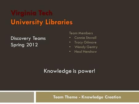 Virginia Tech University Libraries Discovery Teams Spring 2012 Team Members Connie Stovall Tracy Gilmore Wendy Gentry Neal Henshaw Team Theme - Knowledge.