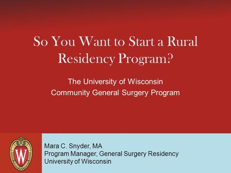 So You Want to Start a Rural Residency Program? The University of Wisconsin Community General Surgery Program Mara C. Snyder, MA Program Manager, General.