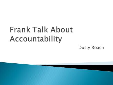 Dusty Roach.  When you think of being held accountable, what thoughts immediately come to mind?  What does being held accountable mean to you? Traditionally.