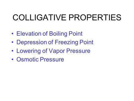 COLLIGATIVE PROPERTIES Elevation of Boiling Point Depression of Freezing Point Lowering of Vapor Pressure Osmotic Pressure.