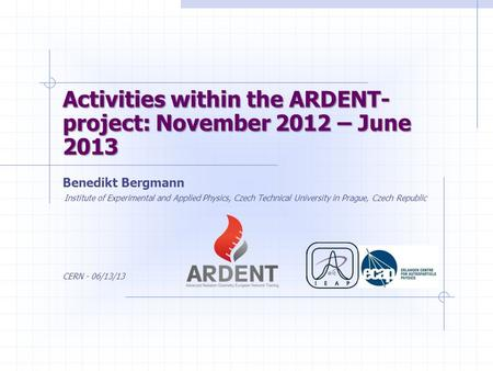 Activities within the ARDENT- project: November 2012 – June 2013 Benedikt Bergmann Institute of Experimental and Applied Physics, Czech Technical University.