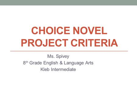 CHOICE NOVEL PROJECT CRITERIA Ms. Spivey 8 th Grade English & Language Arts Kleb Intermediate.