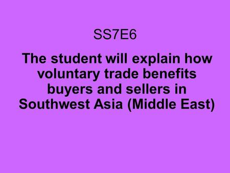 SS7E6 The student will explain how voluntary trade benefits buyers and sellers in Southwest Asia (Middle East)