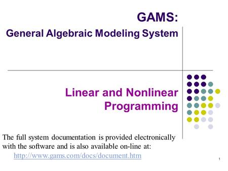 1 GAMS: General Algebraic Modeling System Linear and Nonlinear Programming The full system documentation is provided electronically with the software and.